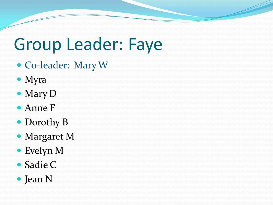 Group Leader: Faye C0-leader: Mary W Myra Mary D Anne F Dorothy B Margaret M Evelyn M Sadie C Jean N