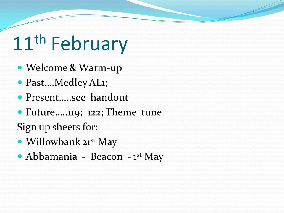 11 th February Welcome & Warm-up Past….Medley AL1; Present…..see handout Future…..119; 122; Theme tune Sign up sheets for: Willowbank 21 st May Abbamania - Beacon - 1 st May