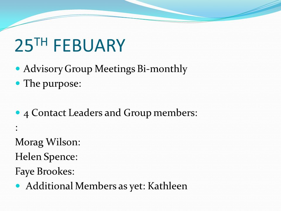 25 TH FEBUARY Advisory Group Meetings Bi-monthly The purpose: 4 Contact Leaders and Group members: : Morag Wilson: Helen Spence: Faye Brookes: Additional Members as yet: Kathleen