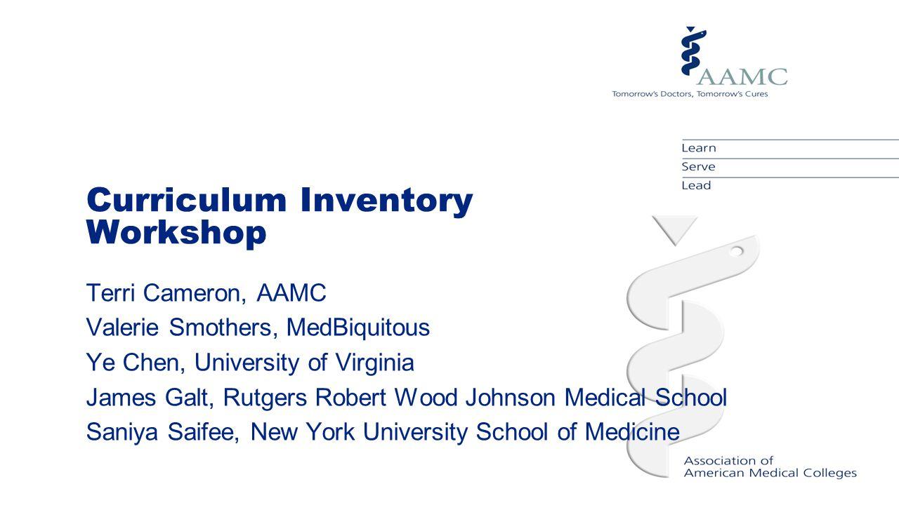 Curriculum Inventory Workshop Terri Cameron, AAMC Valerie Smothers, MedBiquitous Ye Chen, University of Virginia James Galt, Rutgers Robert Wood Johns
