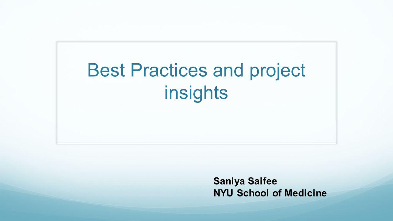 Best Practices and project insights Saniya Saifee NYU School of Medicine