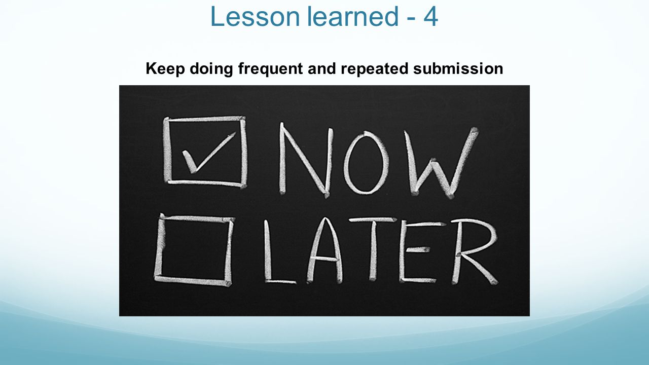 Lesson learned - 4 Keep doing frequent and repeated submission