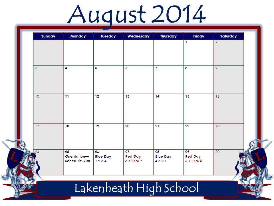 Lakenheath High School August 2014 SundayMondayTuesdayWednesdayThursdayFridaySaturday 1 2 3 4 5678 9 10 1112131415 16 17 1819202122 23 24 25 Orientation— Schedule Run 26 Blue Day 1 2 3 4 27 Red Day 5 6 SEM 7 28 Blue Day 4 3 2 1 29 Red Day 6 7 SEM 5 30