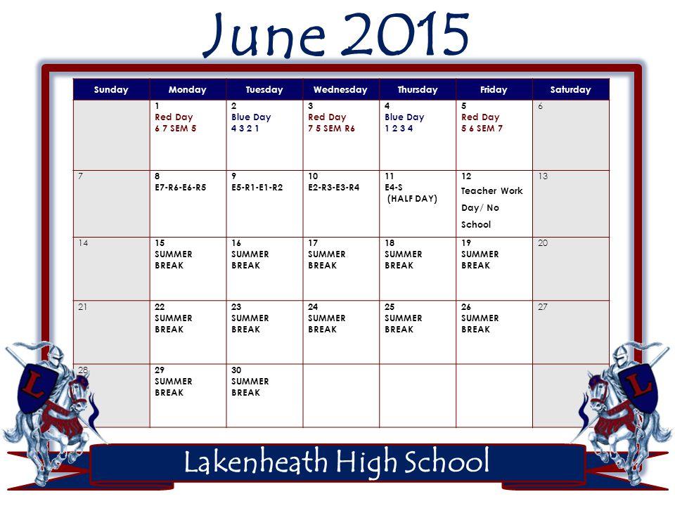 Lakenheath High School June 2015 SundayMondayTuesdayWednesdayThursdayFridaySaturday 1 Red Day 6 7 SEM 5 2 Blue Day 4 3 2 1 3 Red Day 7 5 SEM R6 4 Blue Day 1 2 3 4 5 Red Day 5 6 SEM 7 6 7 8 E7-R6-E6-R5 9 E5-R1-E1-R2 10 E2-R3-E3-R4 11 E4-S (HALF DAY) 12 Teacher Work Day/ No School 13 14 15 SUMMER BREAK 16 SUMMER BREAK 17 SUMMER BREAK 18 SUMMER BREAK 19 SUMMER BREAK 20 21 22 SUMMER BREAK 23 SUMMER BREAK 24 SUMMER BREAK 25 SUMMER BREAK 26 SUMMER BREAK 27 28 29 SUMMER BREAK 30 SUMMER BREAK