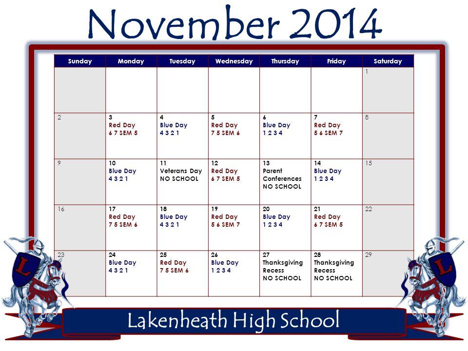 November 2014 SundayMondayTuesdayWednesdayThursdayFridaySaturday 1 2 3 Red Day 6 7 SEM 5 4 Blue Day 4 3 2 1 5 Red Day 7 5 SEM 6 6 Blue Day 1 2 3 4 7 Red Day 5 6 SEM 7 8 9 10 Blue Day 4 3 2 1 11 Veterans Day NO SCHOOL 12 Red Day 6 7 SEM 5 13 Parent Conferences NO SCHOOL 14 Blue Day 1 2 3 4 15 16 17 Red Day 7 5 SEM 6 18 Blue Day 4 3 2 1 19 Red Day 5 6 SEM 7 20 Blue Day 1 2 3 4 21 Red Day 6 7 SEM 5 22 23 24 Blue Day 4 3 2 1 25 Red Day 7 5 SEM 6 26 Blue Day 1 2 3 4 27 Thanksgiving Recess NO SCHOOL 28 Thanksgiving Recess NO SCHOOL 29