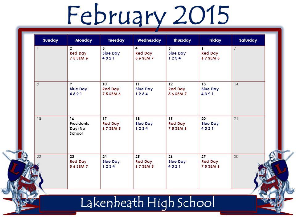 Lakenheath High School February 2015 SundayMondayTuesdayWednesdayThursdayFridaySaturday 1 2 Red Day 7 5 SEM 6 3 Blue Day 4 3 2 1 4 Red Day 5 6 SEM 7 5 Blue Day 1 2 3 4 6 Red Day 6 7 SEM 5 7 8 9 Blue Day 4 3 2 1 10 Red Day 7 5 SEM 6 11 Blue Day 1 2 3 4 12 Red Day 5 6 SEM 7 13 Blue Day 4 3 2 1 14 15 16 Presidents Day/No School 17 Red Day 6 7 SEM 5 18 Blue Day 1 2 3 4 19 Red Day 7 5 SEM 6 20 Blue Day 4 3 2 1 21 22 23 Red Day 5 6 SEM 7 24 Blue Day 1 2 3 4 25 Red Day 6 7 SEM 5 26 Blue Day 4 3 2 1 27 Red Day 7 5 SEM 6 28
