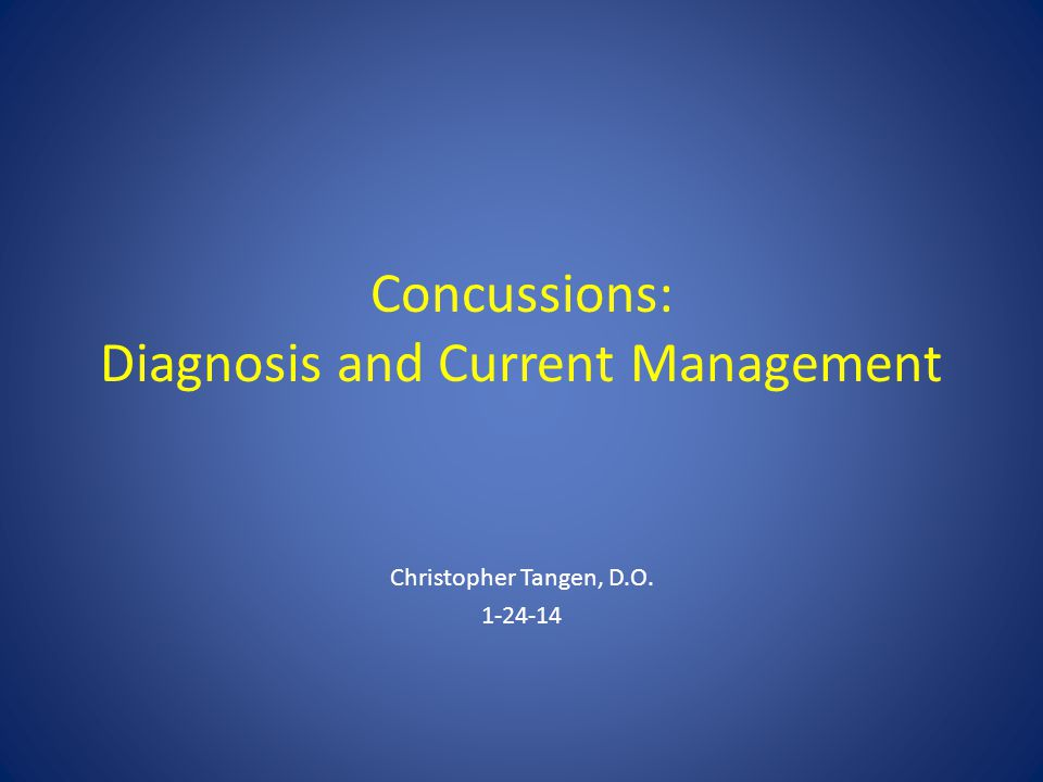 Concussions: Diagnosis and Current Management Christopher Tangen, D.O. 1-24-14