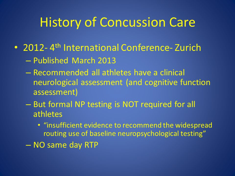 History of Concussion Care 2012- 4 th International Conference- Zurich – Published March 2013 – Recommended all athletes have a clinical neurological assessment (and cognitive function assessment) – But formal NP testing is NOT required for all athletes insufficient evidence to recommend the widespread routing use of baseline neuropsychological testing – NO same day RTP