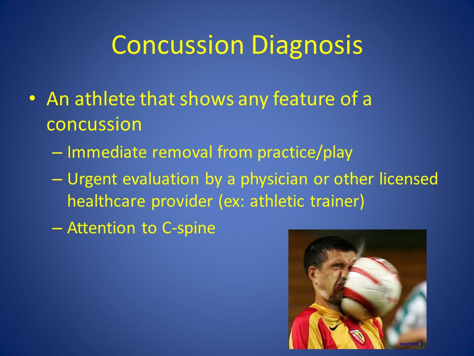 Concussion Diagnosis An athlete that shows any feature of a concussion – Immediate removal from practice/play – Urgent evaluation by a physician or other licensed healthcare provider (ex: athletic trainer) – Attention to C-spine