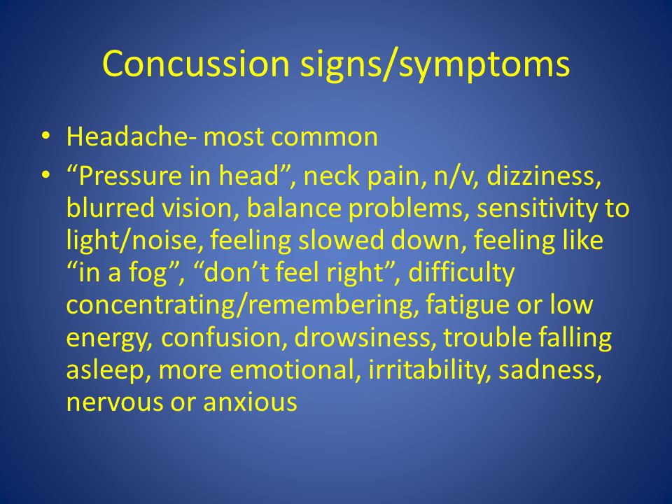 Concussion signs/symptoms Headache- most common Pressure in head , neck pain, n/v, dizziness, blurred vision, balance problems, sensitivity to light/noise, feeling slowed down, feeling like in a fog , don't feel right , difficulty concentrating/remembering, fatigue or low energy, confusion, drowsiness, trouble falling asleep, more emotional, irritability, sadness, nervous or anxious