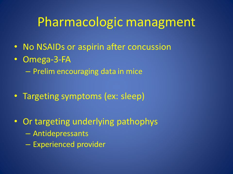 Pharmacologic managment No NSAIDs or aspirin after concussion Omega-3-FA – Prelim encouraging data in mice Targeting symptoms (ex: sleep) Or targeting underlying pathophys – Antidepressants – Experienced provider