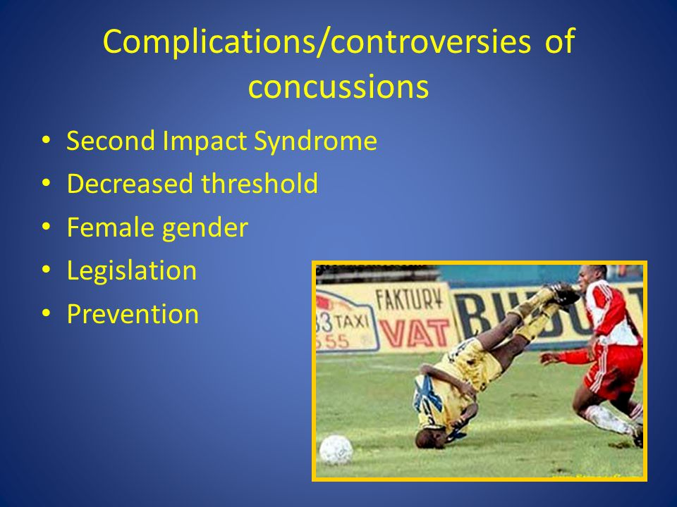 Complications/controversies of concussions Second Impact Syndrome Decreased threshold Female gender Legislation Prevention