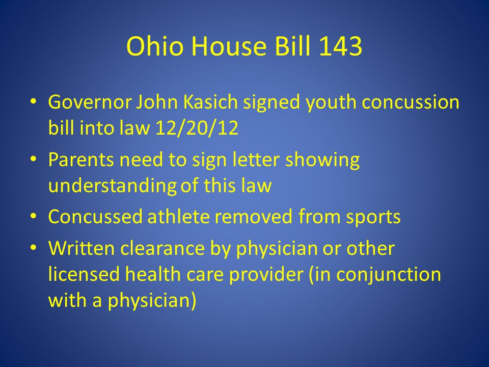 Ohio House Bill 143 Governor John Kasich signed youth concussion bill into law 12/20/12 Parents need to sign letter showing understanding of this law Concussed athlete removed from sports Written clearance by physician or other licensed health care provider (in conjunction with a physician)