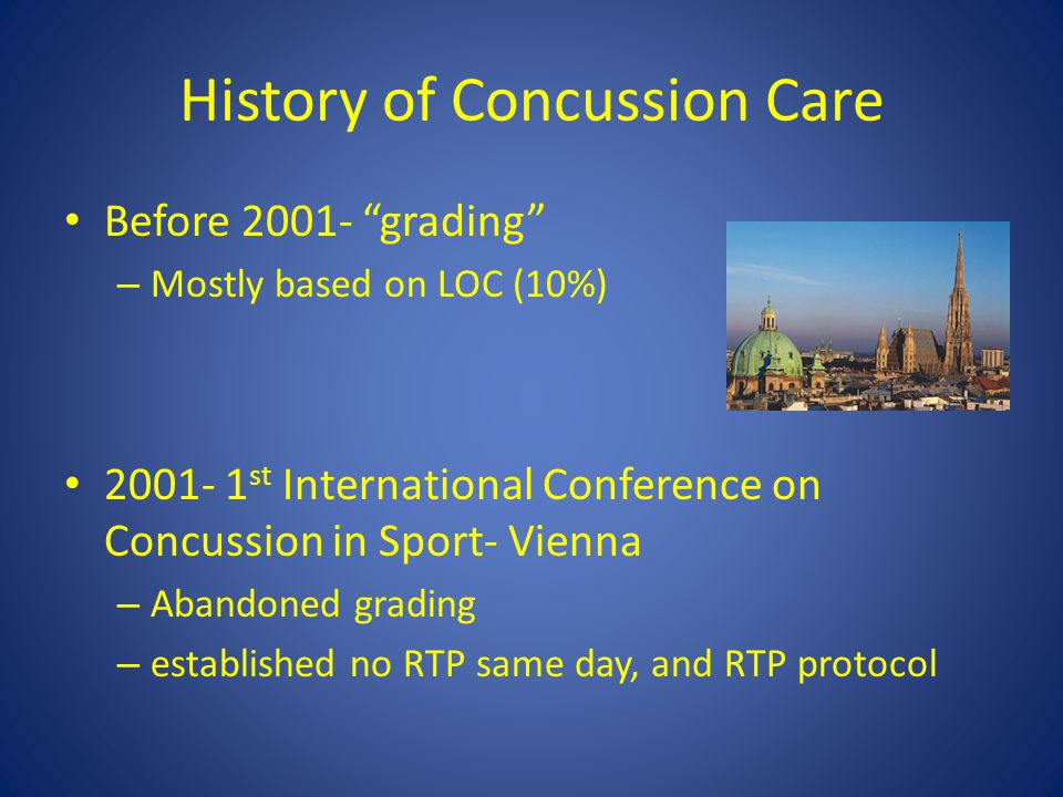 History of Concussion Care Before 2001- grading – Mostly based on LOC (10%) 2001- 1 st International Conference on Concussion in Sport- Vienna – Abandoned grading – established no RTP same day, and RTP protocol
