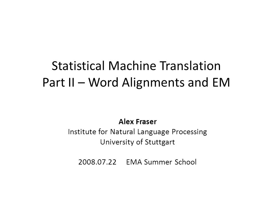 Statistical Machine Translation Part II – Word Alignments and EM Alex Fraser Institute for Natural Language Processing University of Stuttgart 2008.07.22 EMA Summer School