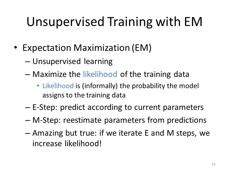 26 Unsupervised Training with EM Expectation Maximization (EM) – Unsupervised learning – Maximize the likelihood of the training data Likelihood is (informally) the probability the model assigns to the training data – E-Step: predict according to current parameters – M-Step: reestimate parameters from predictions – Amazing but true: if we iterate E and M steps, we increase likelihood!