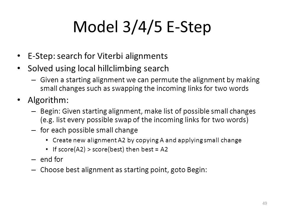 49 Model 3/4/5 E-Step E-Step: search for Viterbi alignments Solved using local hillclimbing search – Given a starting alignment we can permute the alignment by making small changes such as swapping the incoming links for two words Algorithm: – Begin: Given starting alignment, make list of possible small changes (e.g.