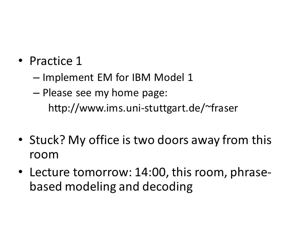 Practice 1 – Implement EM for IBM Model 1 – Please see my home page: http://www.ims.uni-stuttgart.de/~fraser Stuck.