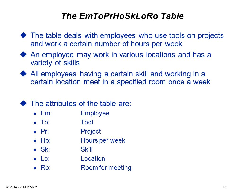 © 2014 Zvi M. Kedem 106 The EmToPrHoSkLoRo Table uThe table deals with employees who use tools on projects and work a certain number of hours per week