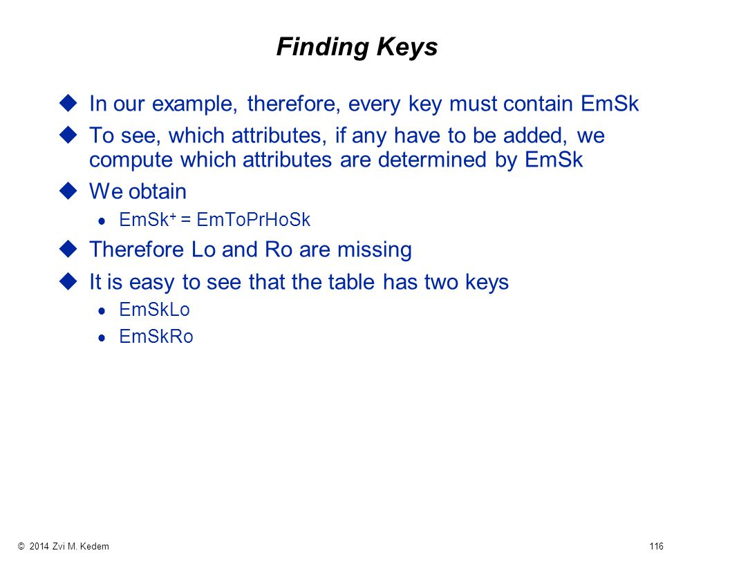 © 2014 Zvi M. Kedem 116 Finding Keys uIn our example, therefore, every key must contain EmSk uTo see, which attributes, if any have to be added, we co