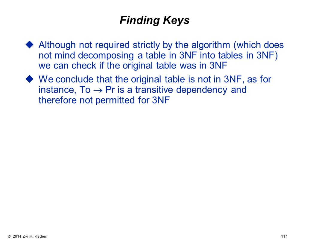 © 2014 Zvi M. Kedem 117 Finding Keys uAlthough not required strictly by the algorithm (which does not mind decomposing a table in 3NF into tables in 3