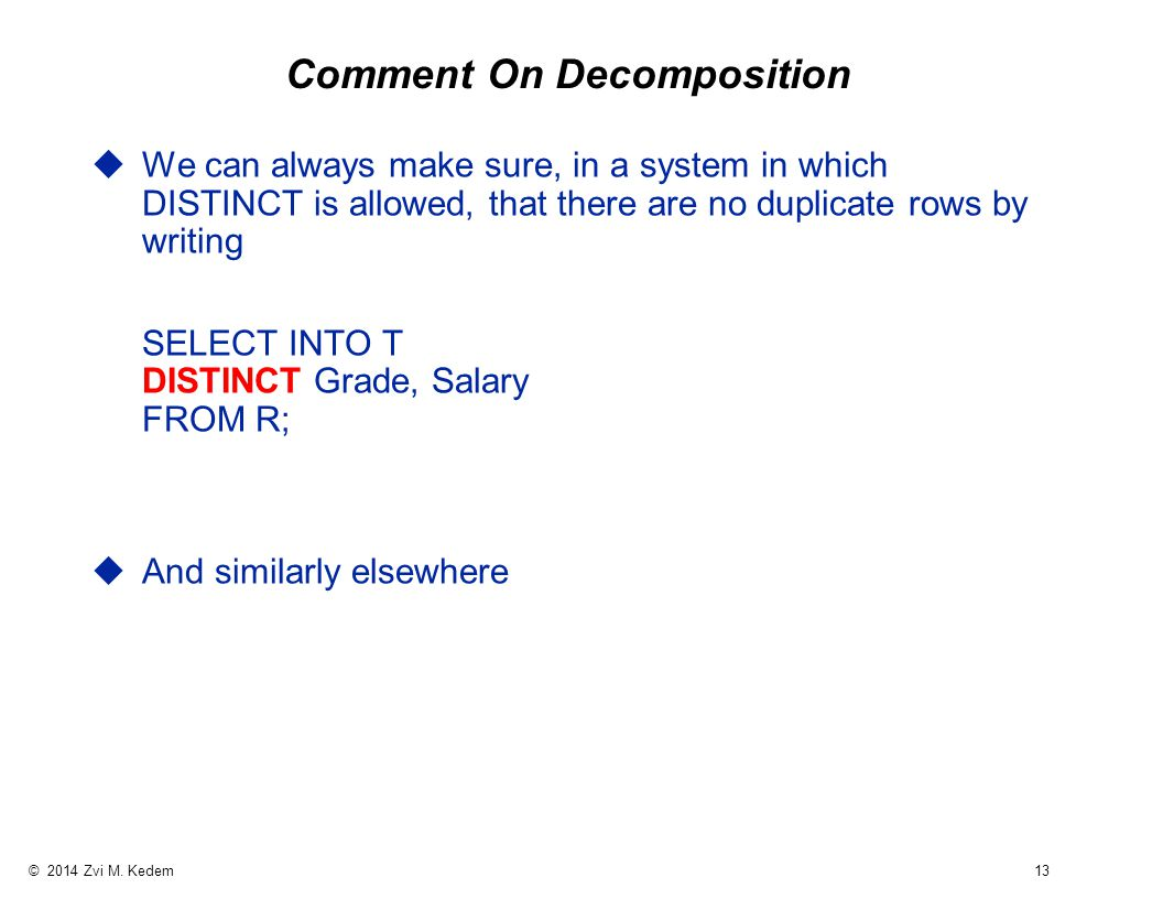 © 2014 Zvi M. Kedem 13 Comment On Decomposition uWe can always make sure, in a system in which DISTINCT is allowed, that there are no duplicate rows b