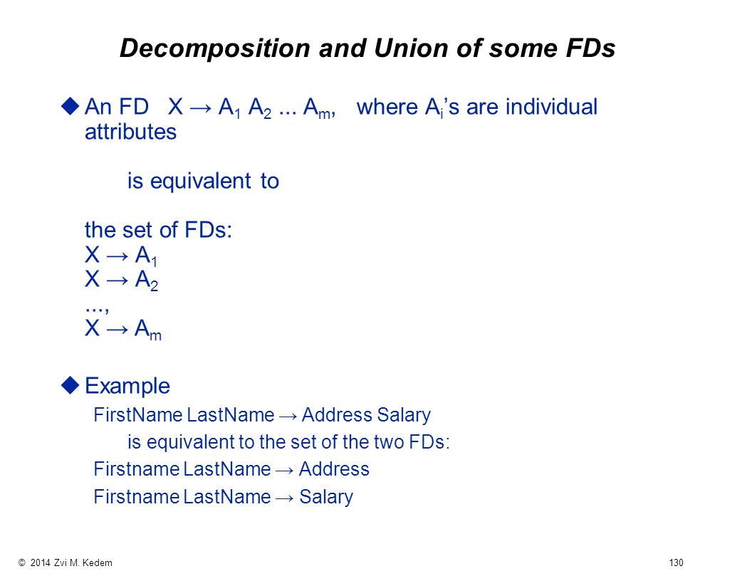 © 2014 Zvi M. Kedem 130 Decomposition and Union of some FDs  An FD X → A 1 A 2...