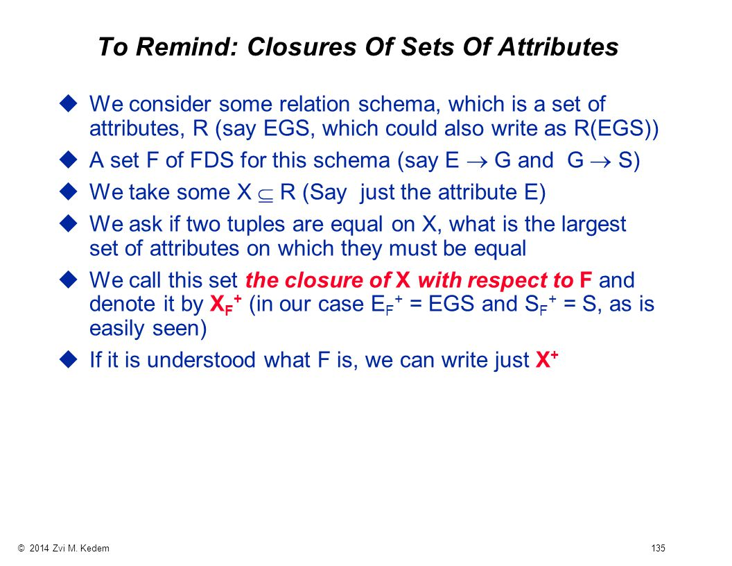 © 2014 Zvi M. Kedem 135 To Remind: Closures Of Sets Of Attributes uWe consider some relation schema, which is a set of attributes, R (say EGS, which c