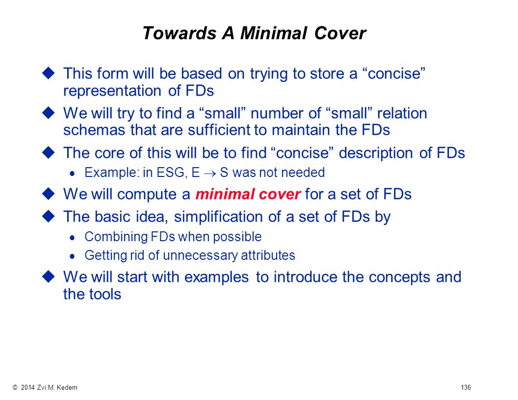 """© 2014 Zvi M. Kedem 136 Towards A Minimal Cover uThis form will be based on trying to store a """"concise"""" representation of FDs uWe will try to find a """""""