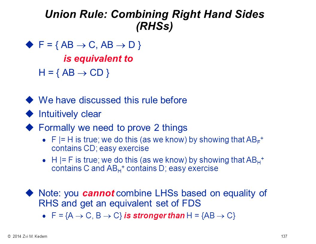 © 2014 Zvi M. Kedem 137 Union Rule: Combining Right Hand Sides (RHSs)  F = { AB  C, AB  D } is equivalent to H = { AB  CD } uWe have discussed thi