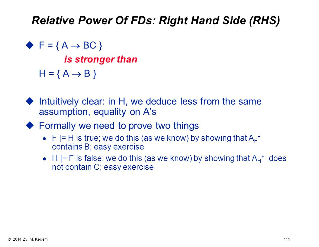 © 2014 Zvi M. Kedem 141 Relative Power Of FDs: Right Hand Side (RHS)  F = { A  BC } is stronger than H = { A  B } uIntuitively clear: in H, we dedu
