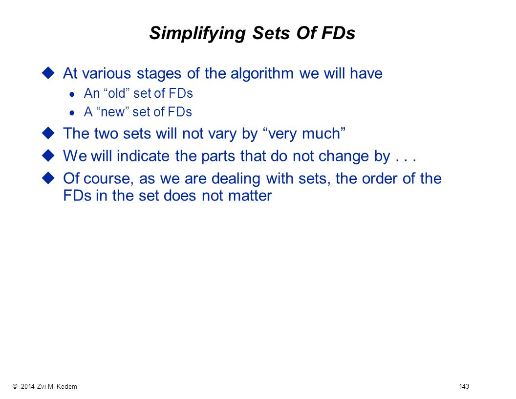 """© 2014 Zvi M. Kedem 143 Simplifying Sets Of FDs uAt various stages of the algorithm we will have  An """"old"""" set of FDs  A """"new"""" set of FDs uThe two s"""