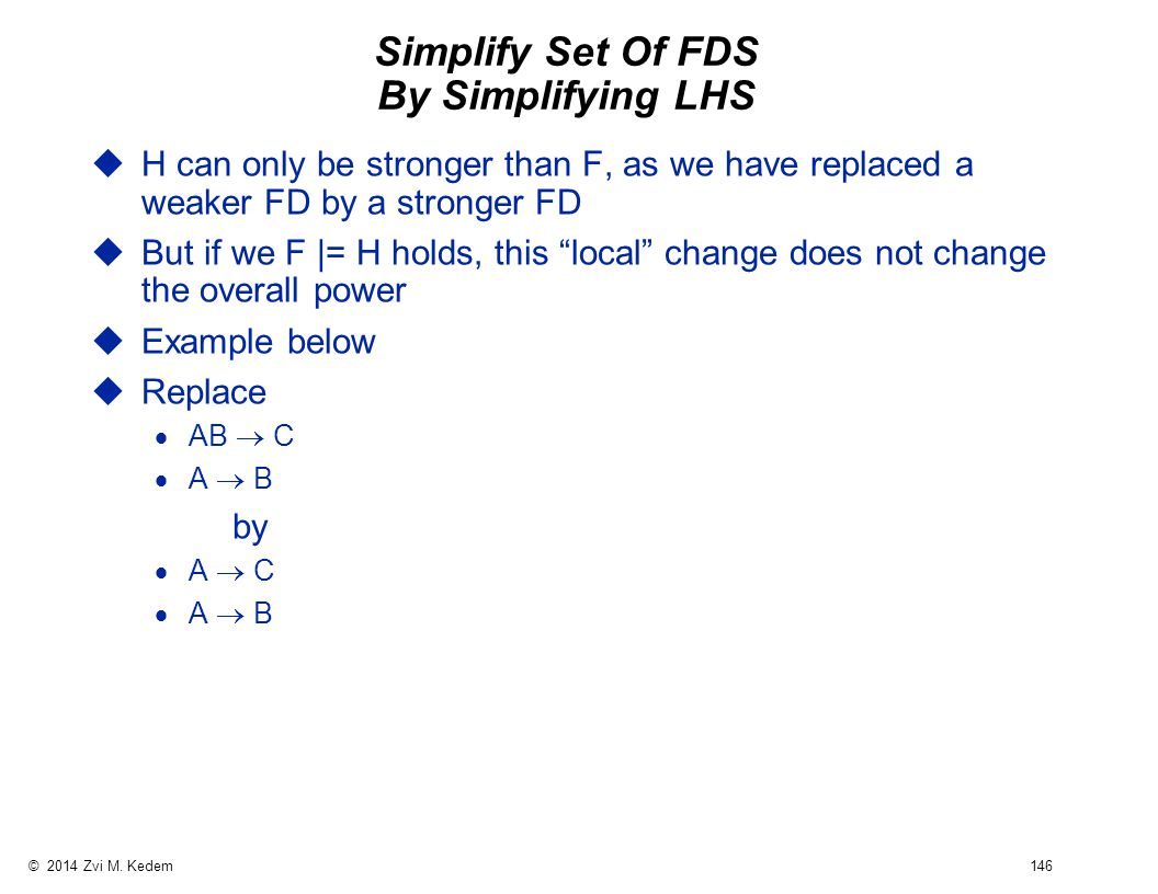 © 2014 Zvi M. Kedem 146 Simplify Set Of FDS By Simplifying LHS uH can only be stronger than F, as we have replaced a weaker FD by a stronger FD uBut i