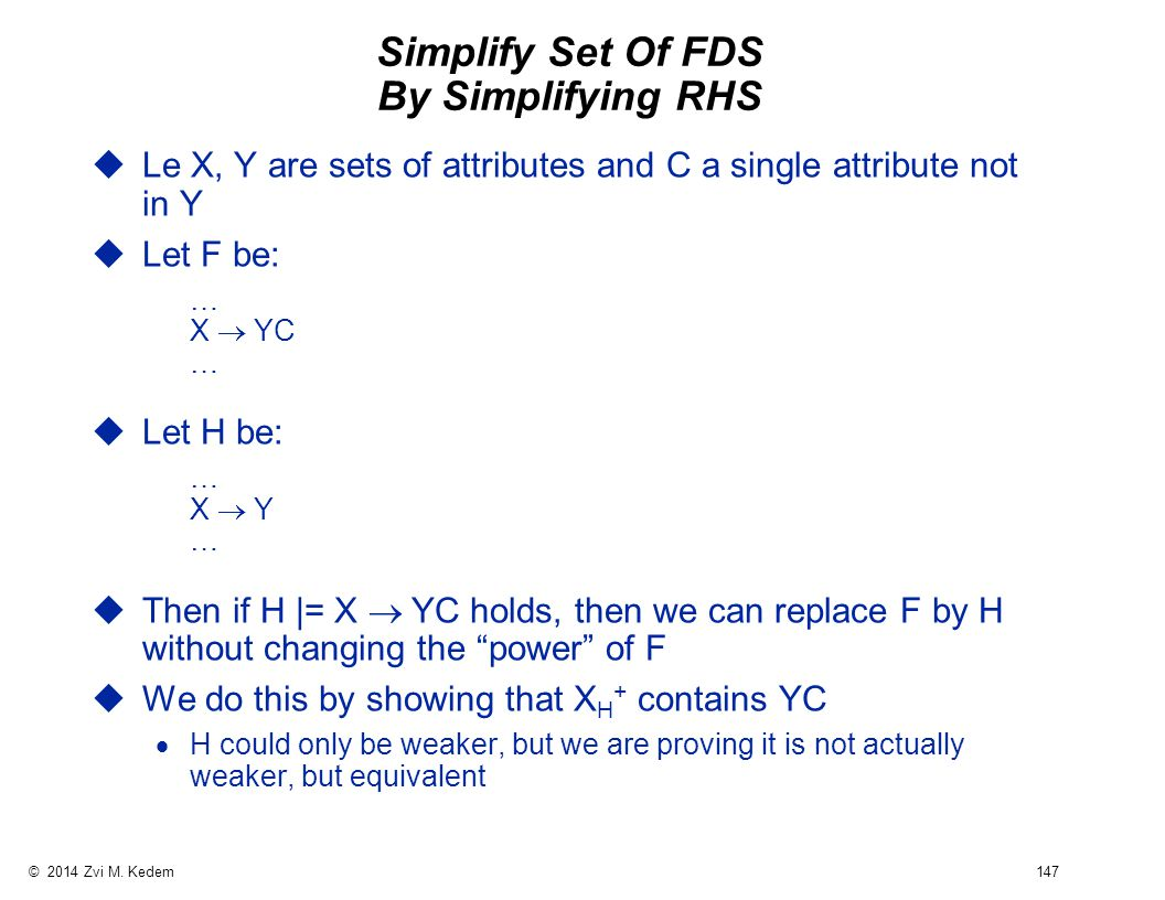 © 2014 Zvi M. Kedem 147 Simplify Set Of FDS By Simplifying RHS uLe X, Y are sets of attributes and C a single attribute not in Y uLet F be: … X  YC
