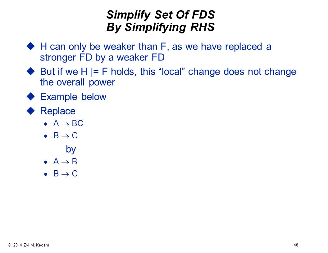 © 2014 Zvi M. Kedem 148 Simplify Set Of FDS By Simplifying RHS uH can only be weaker than F, as we have replaced a stronger FD by a weaker FD uBut if