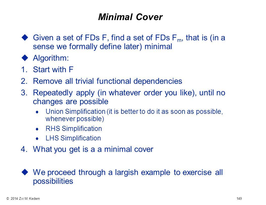 © 2014 Zvi M. Kedem 149 Minimal Cover uGiven a set of FDs F, find a set of FDs F m, that is (in a sense we formally define later) minimal uAlgorithm:
