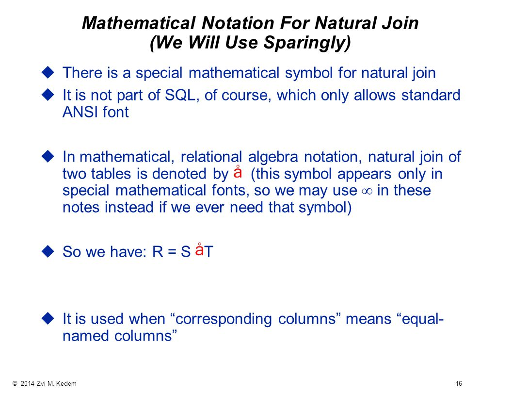 © 2014 Zvi M. Kedem 16 Mathematical Notation For Natural Join (We Will Use Sparingly) uThere is a special mathematical symbol for natural join uIt is