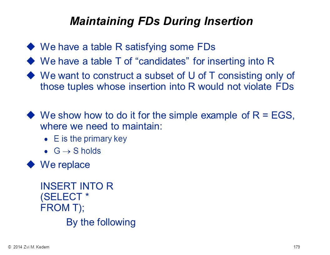 """© 2014 Zvi M. Kedem 179 Maintaining FDs During Insertion uWe have a table R satisfying some FDs uWe have a table T of """"candidates"""" for inserting into"""