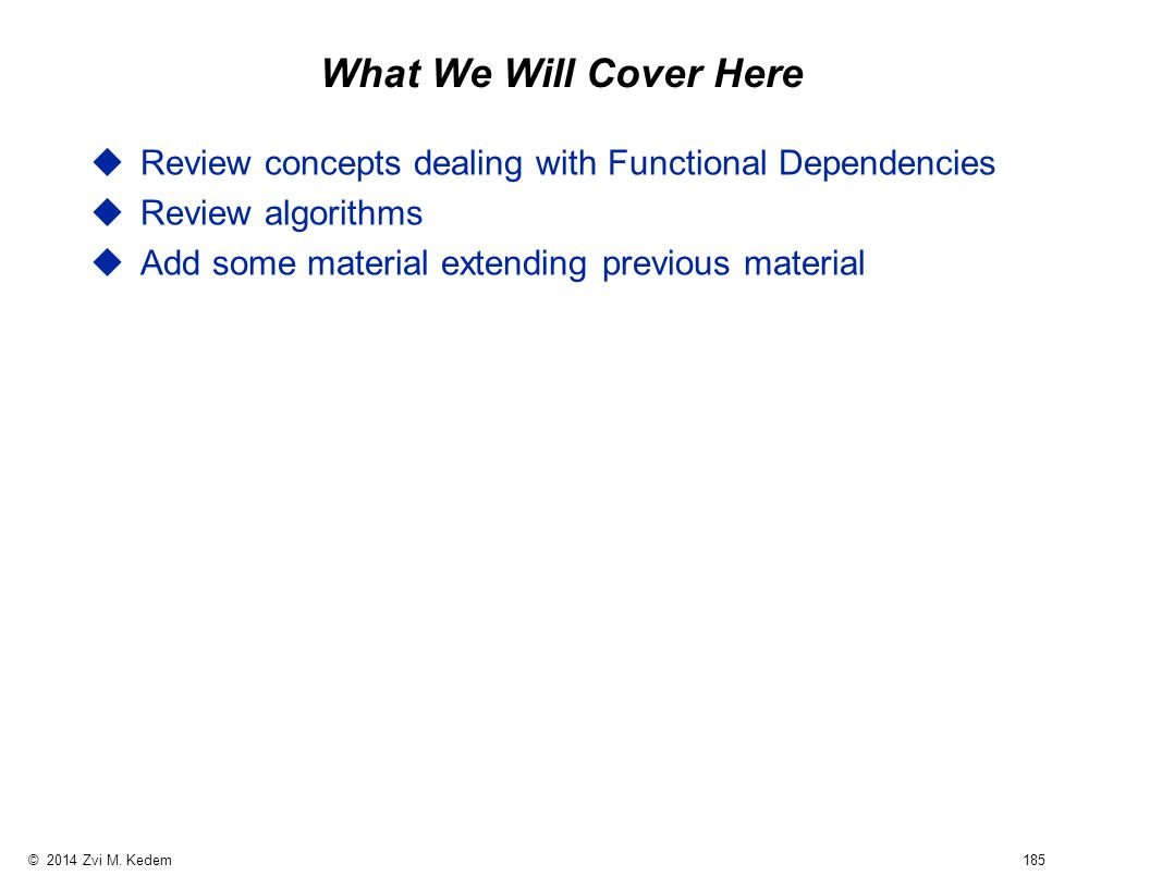 © 2014 Zvi M. Kedem 185 What We Will Cover Here uReview concepts dealing with Functional Dependencies uReview algorithms uAdd some material extending