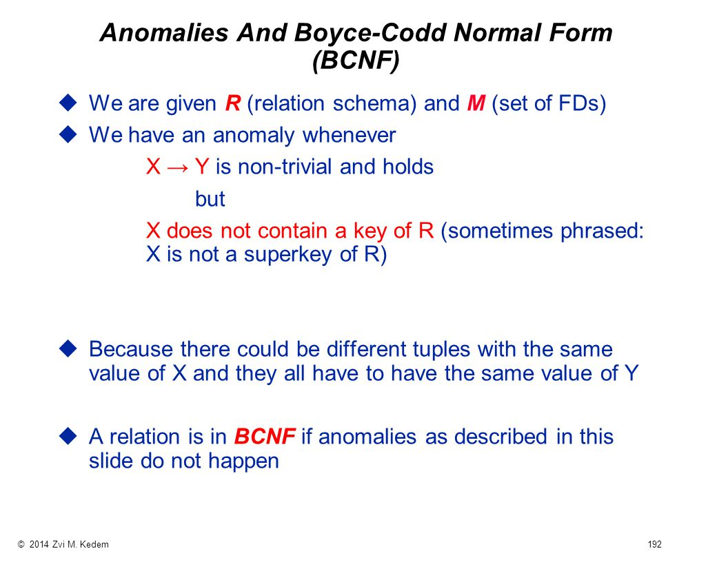 © 2014 Zvi M. Kedem 192 Anomalies And Boyce-Codd Normal Form (BCNF) uWe are given R (relation schema) and M (set of FDs) uWe have an anomaly whenever
