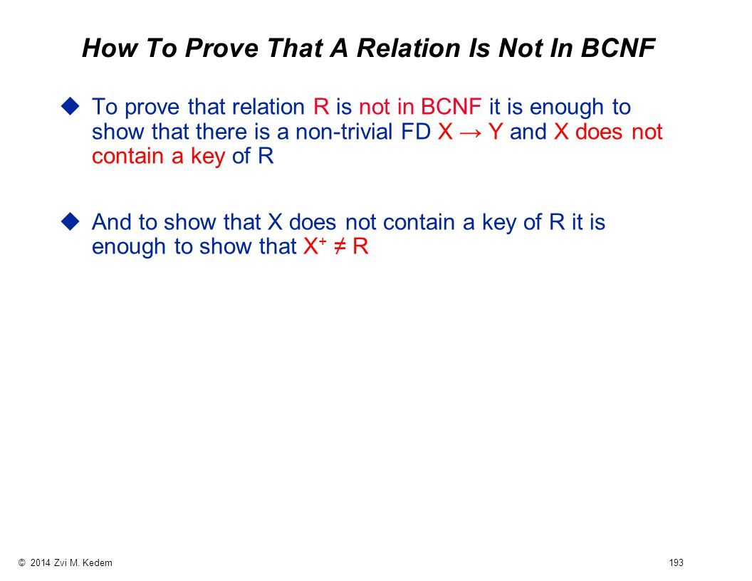 © 2014 Zvi M. Kedem 193 How To Prove That A Relation Is Not In BCNF uTo prove that relation R is not in BCNF it is enough to show that there is a non-