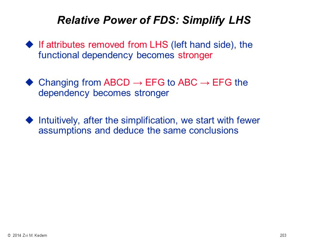 © 2014 Zvi M. Kedem 203 Relative Power of FDS: Simplify LHS uIf attributes removed from LHS (left hand side), the functional dependency becomes strong