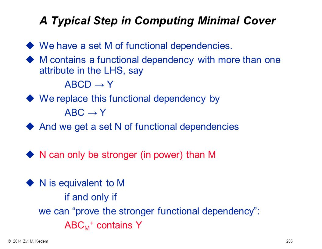 © 2014 Zvi M. Kedem 206 A Typical Step in Computing Minimal Cover uWe have a set M of functional dependencies. uM contains a functional dependency wit