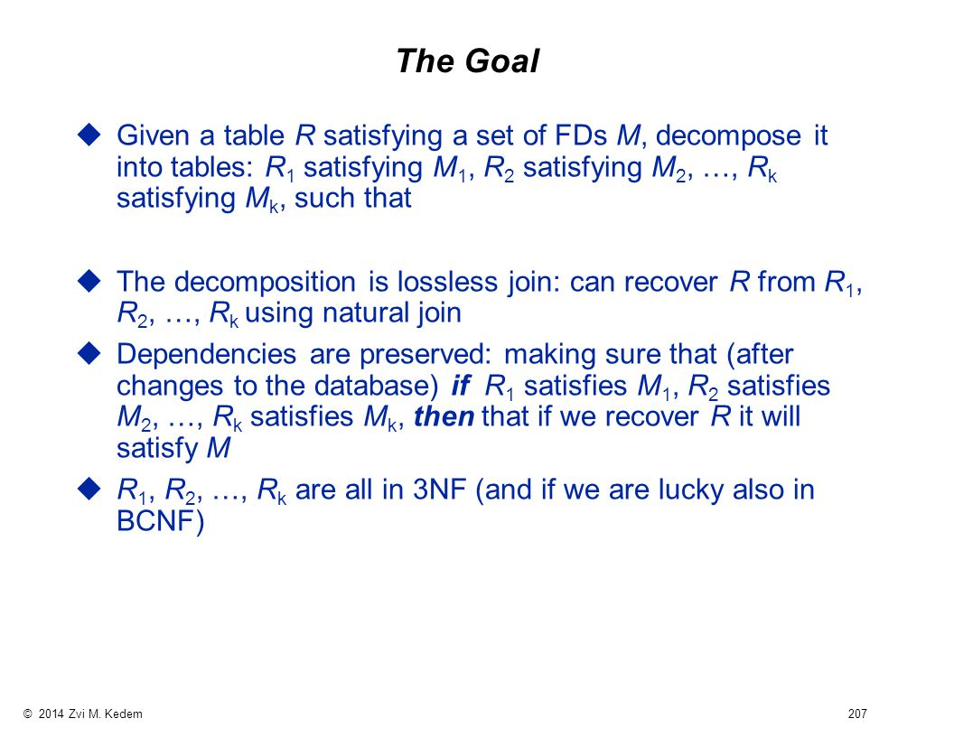 © 2014 Zvi M. Kedem 207 The Goal uGiven a table R satisfying a set of FDs M, decompose it into tables: R 1 satisfying M 1, R 2 satisfying M 2, …, R k