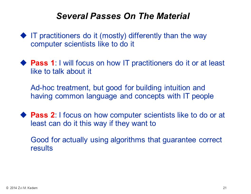 © 2014 Zvi M. Kedem 21 Several Passes On The Material uIT practitioners do it (mostly) differently than the way computer scientists like to do it uPas