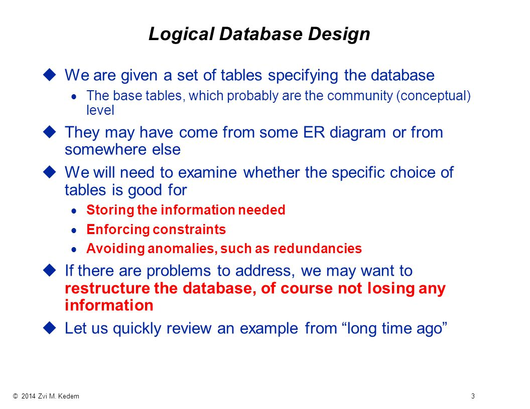 © 2014 Zvi M. Kedem 3 Logical Database Design uWe are given a set of tables specifying the database  The base tables, which probably are the communit