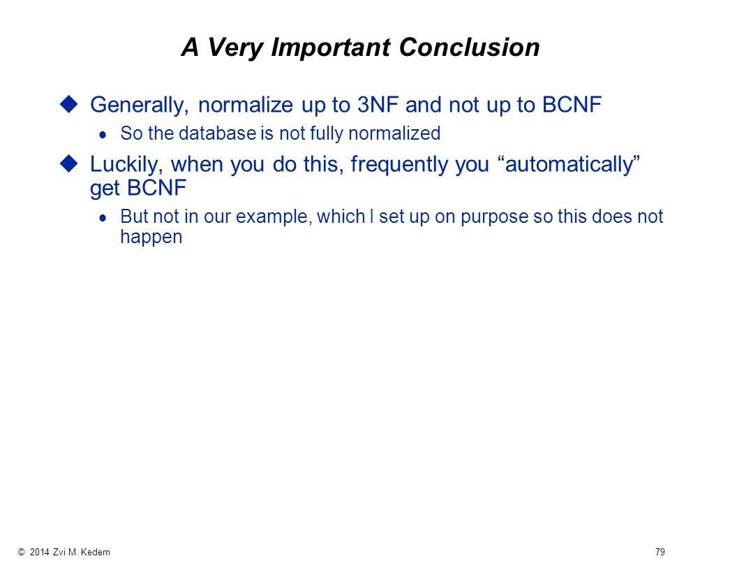 © 2014 Zvi M. Kedem 79 A Very Important Conclusion uGenerally, normalize up to 3NF and not up to BCNF  So the database is not fully normalized uLucki