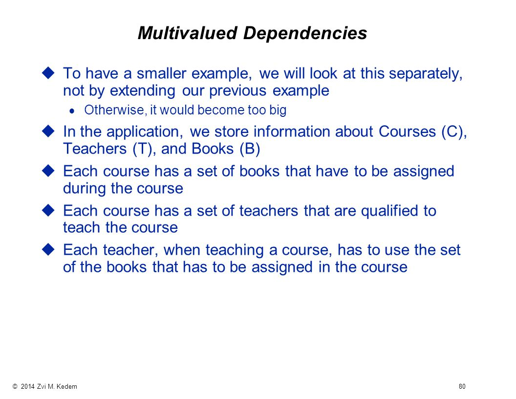 © 2014 Zvi M. Kedem 80 Multivalued Dependencies uTo have a smaller example, we will look at this separately, not by extending our previous example  O