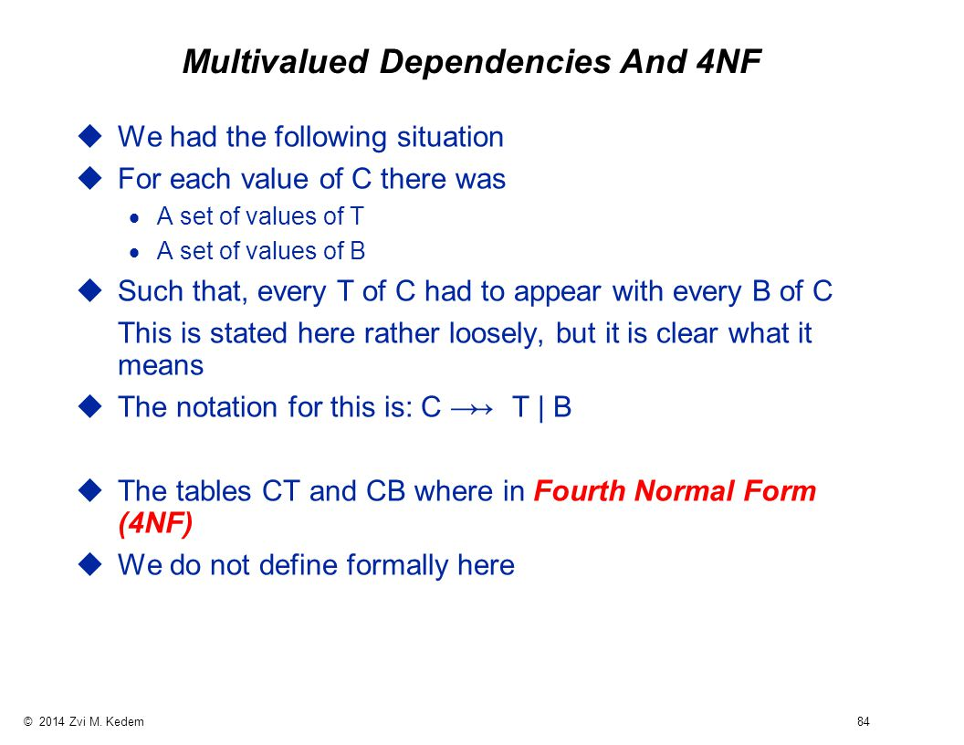 © 2014 Zvi M. Kedem 84 Multivalued Dependencies And 4NF uWe had the following situation uFor each value of C there was  A set of values of T  A set