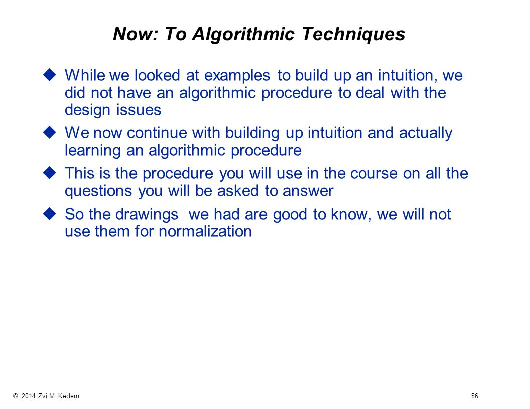 © 2014 Zvi M. Kedem 86 Now: To Algorithmic Techniques uWhile we looked at examples to build up an intuition, we did not have an algorithmic procedure